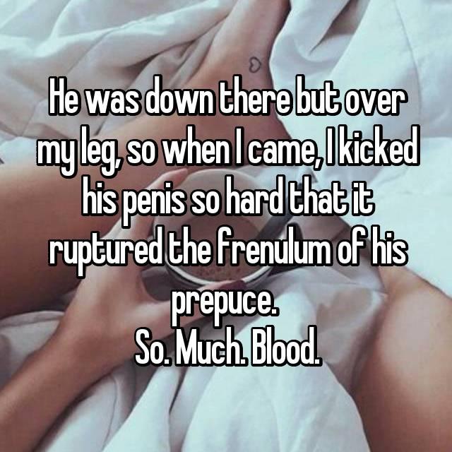 He was down there but over my leg, so when I came, I kicked his penis so hard that it ruptured the frenulum of his prepuce.  So. Much. Blood.