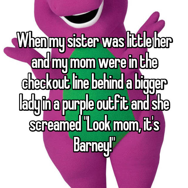 """When my sister was little her and my mom were in the checkout line behind a bigger lady in a purple outfit and she screamed """"Look mom, it's Barney!"""""""