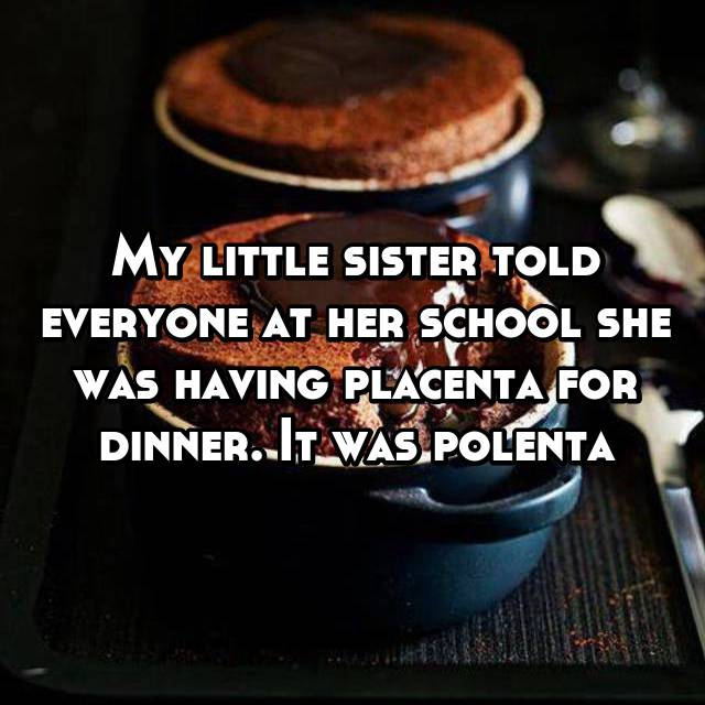 My little sister told everyone at her school she was having placenta for dinner. It was polenta