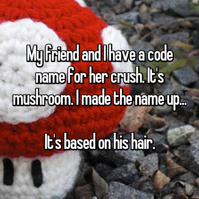 My friend and I have a code name for her crush. It's mushroom. I made the name up...  It's based on his hair.