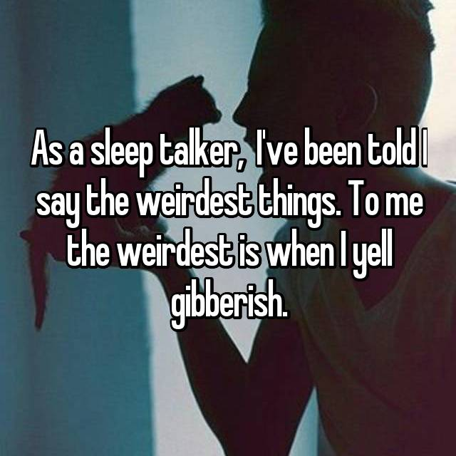 As a sleep talker,  I've been told I say the weirdest things. To me the weirdest is when I yell gibberish.