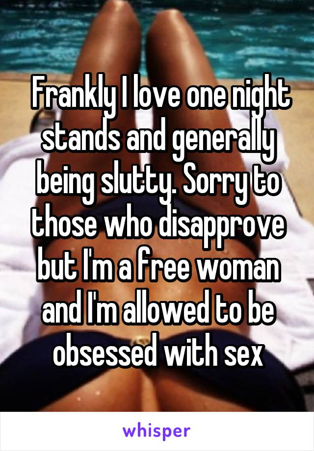 Frankly I love one night stands and generally being slutty. Sorry to those<br /> who disapprove but I