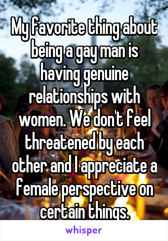 My favorite thing about being a gay man is having genuine relationships with women. We don