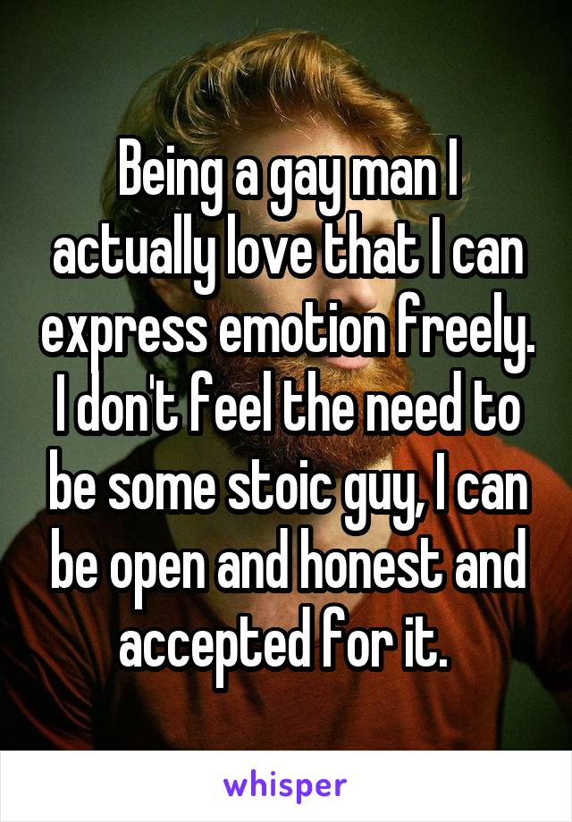 Being a gay man I actually love that I can express emotion freely. I don