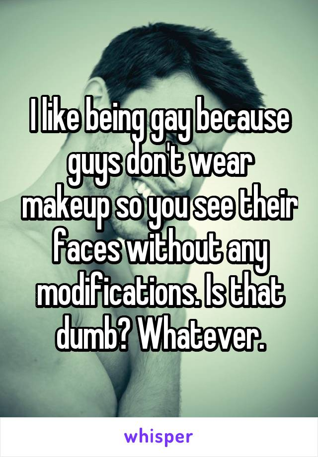 I like being gay because guys don