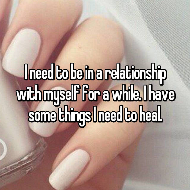 I need to be in a relationship with myself for a while. I have some things I need to heal.