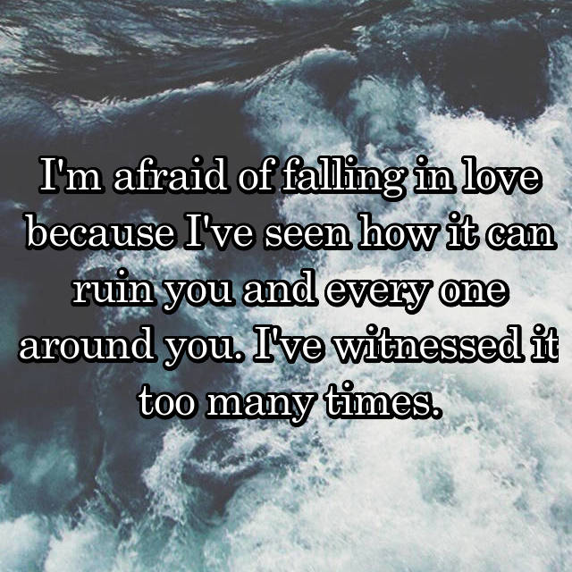 I'm afraid of falling in love because I've seen how it can ruin you and every one around you. I've witnessed it too many times.
