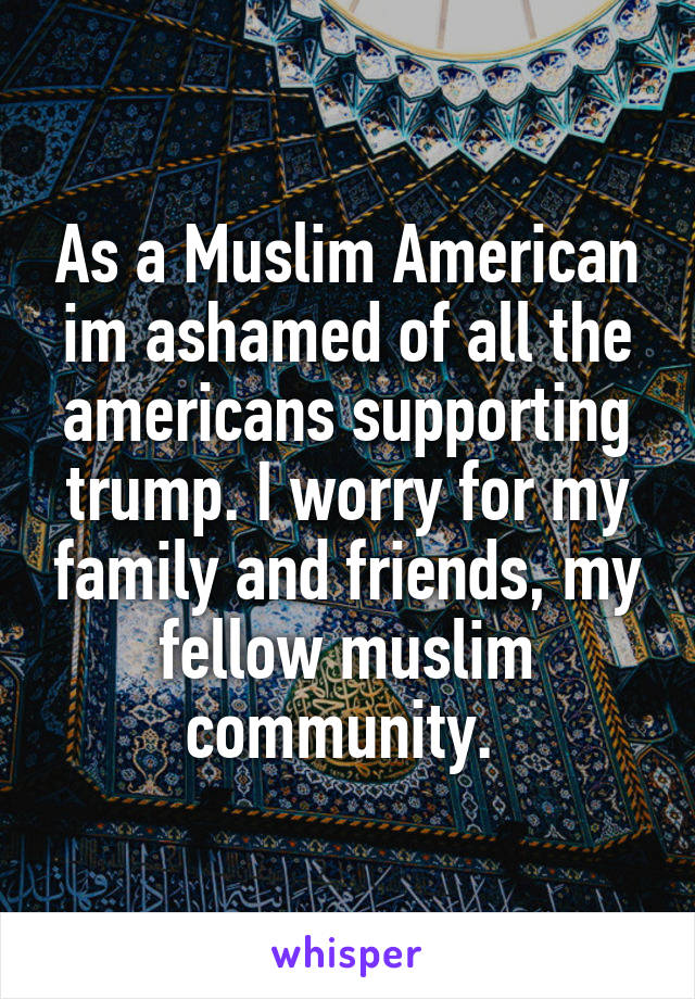 As a Muslim American im ashamed of all the americans supporting trump. I worry for my family and friends, my fellow muslim community.