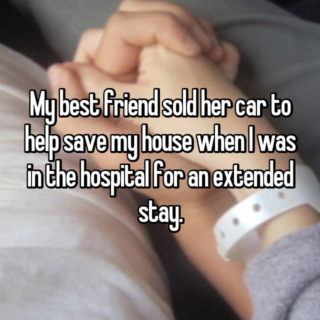 My best friend sold her car to help save my house when I was in the hospital for an extended stay.