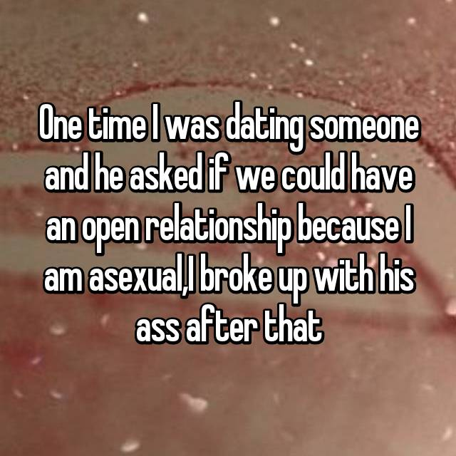 One time I was dating someone and he asked if we could have an open relationship because I am asexual,I broke up with his ass after that