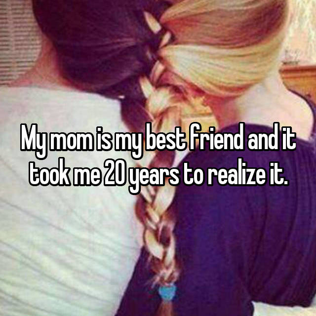 My mom is my best friend and it took me 20 years to realize it.