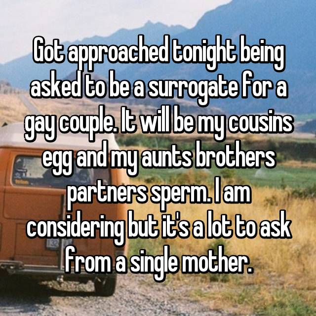 Got approached tonight being asked to be a surrogate for a gay couple. It will be my cousins egg and my aunts brothers partners sperm. I am considering but it's a lot to ask from a single mother.