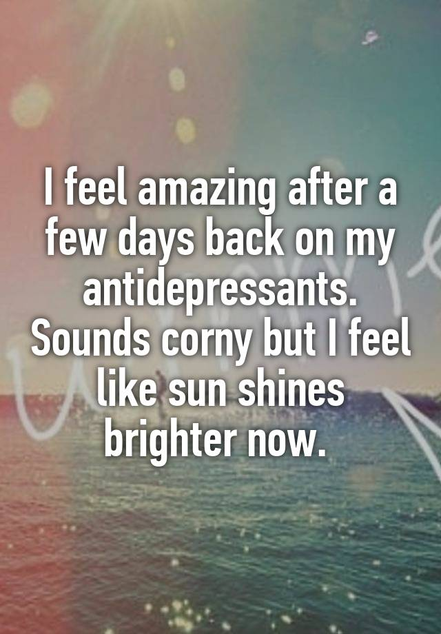 I feel amazing after a few days back on my antidepressants. Sounds corny but I feel like sun shines brighter now.