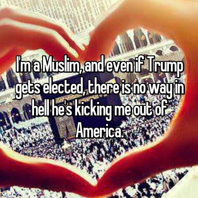I'm a Muslim, and even if Trump gets elected, there is no way in hell he's kicking me out of America.