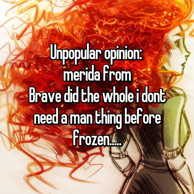Unpopular opinion:  merida from Brave did the whole i dont need a man thing before frozen.....