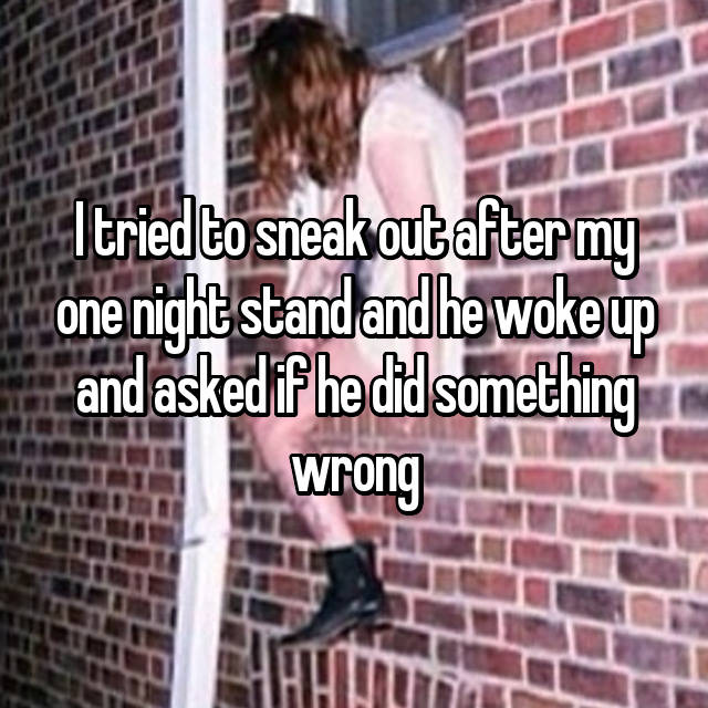 I tried to sneak out after my one night stand and he woke up and asked if he did something wrong 😑