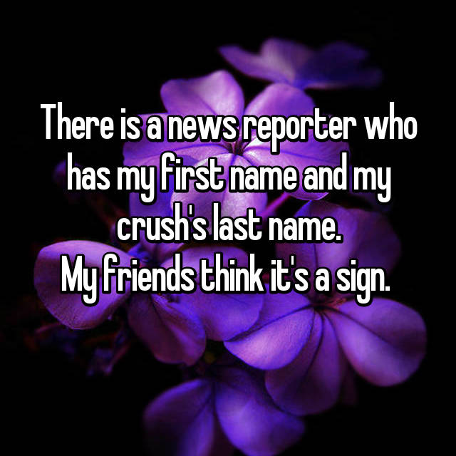 There is a news reporter who has my first name and my crush's last name. My friends think it's a sign.