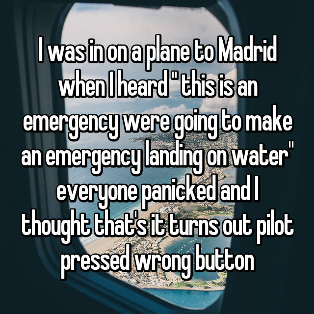 "I was in on a plane to Madrid when I heard "" this is an emergency were going to make an emergency landing on water"" everyone panicked and I thought that's it turns out pilot pressed wrong button 😒"