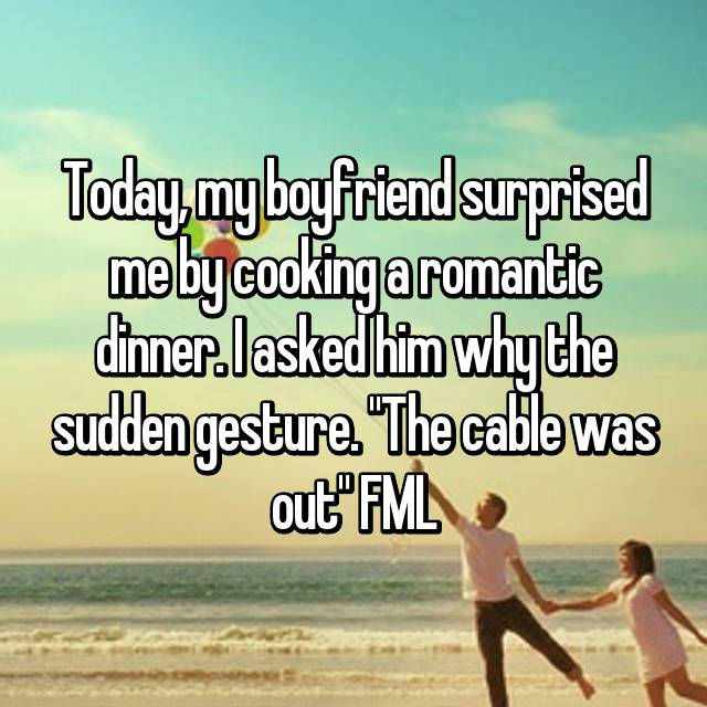 "Today, my boyfriend surprised me by cooking a romantic dinner. I asked him why the sudden gesture. ""The cable was out"" FML"