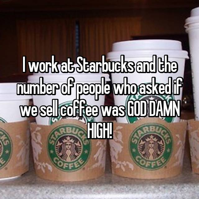 I work at Starbucks and the number of people who asked if we sell coffee was GOD DAMN HIGH! 😂
