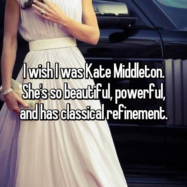 I wish I was Kate Middleton. She's so beautiful, powerful, and has classical refinement.