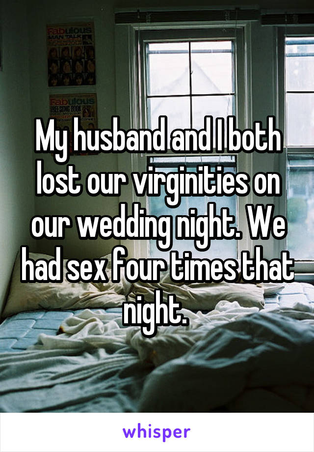My husband and I both lost our virginities on our wedding night. We had sex four times that night.