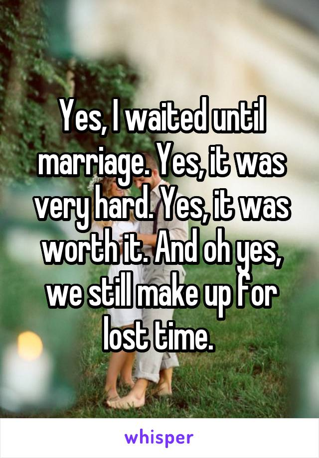 Yes, I waited until marriage. Yes, it was very hard. Yes, it was worth it. And oh yes, we still make up for lost time.