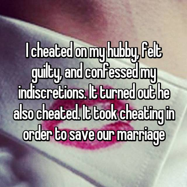 I cheated on my hubby, felt guilty, and confessed my indiscretions. It turned out he also cheated. It took cheating in order to save our marriage