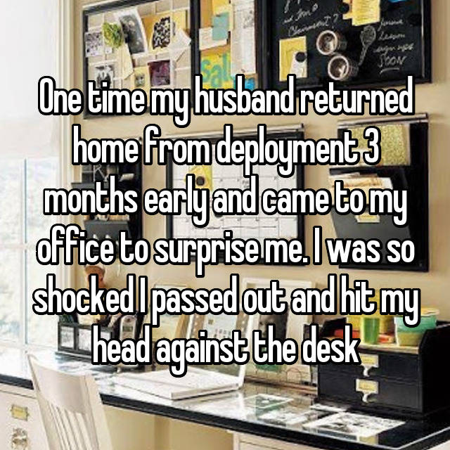 One time my husband returned home from deployment 3 months early and came to my office to surprise me. I was so shocked I passed out and hit my head against the desk 😭😂