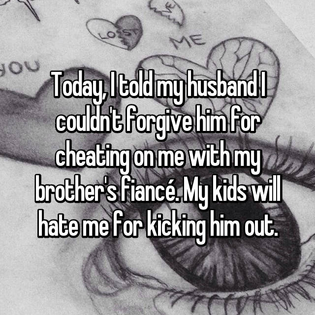 Today, I told my husband I couldn't forgive him for cheating on me with my brother's fiancé. My kids will hate me for kicking him out.
