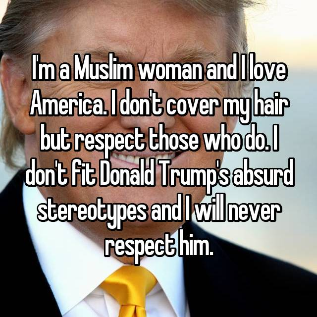 I'm a Muslim woman and I love America. I don't cover my hair but respect those who do. I don't fit Donald Trump's absurd stereotypes and I will never respect him.