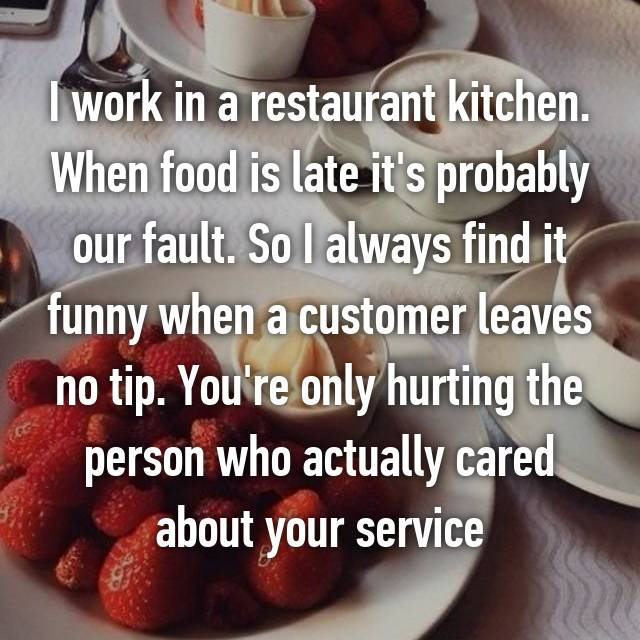 I work in a restaurant kitchen. When food is late it's probably our fault. So I always find it funny when a customer leaves no tip. You're only hurting the person who actually cared about your service