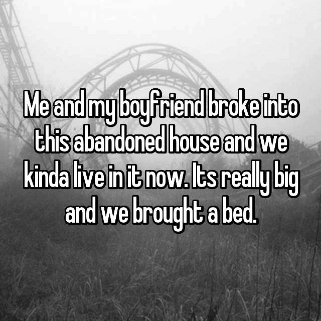 Me and my boyfriend broke into this abandoned house and we kinda live in it now. Its really big and we brought a bed.