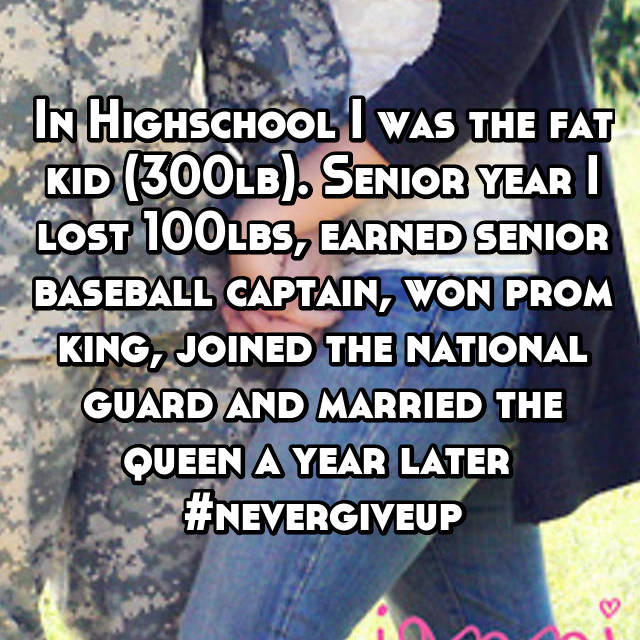 In Highschool I was the fat kid (300lb). Senior year I lost 100lbs, earned senior baseball captain, won prom king, joined the national guard and married the queen a year later  #nevergiveup