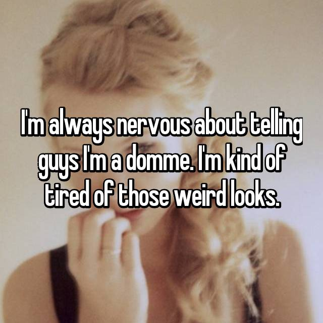 I'm always nervous about telling guys I'm a domme. I'm kind of tired of those weird looks.