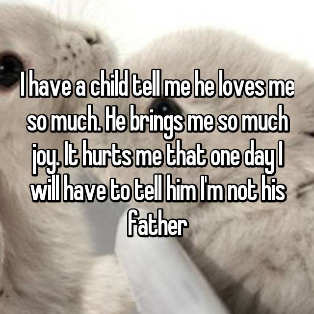 I have a child tell me he loves me so much. He brings me so much joy. It hurts me that one day I will have to tell him I'm not his father