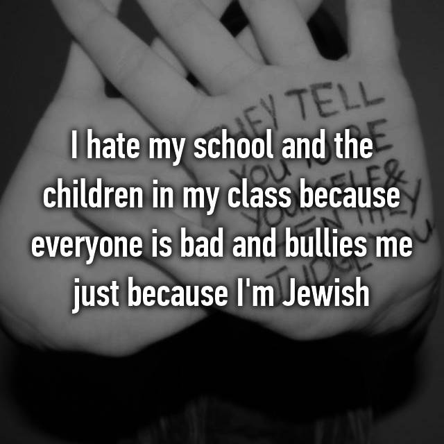 I hate my school and the children in my class because everyone is bad and bullies me just because I'm Jewish