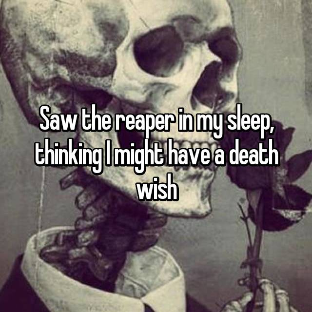Saw the reaper in my sleep, thinking I might have a death wish