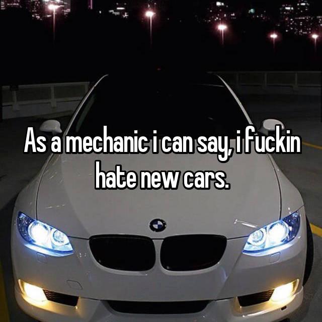 As a mechanic i can say, i fuckin hate new cars.