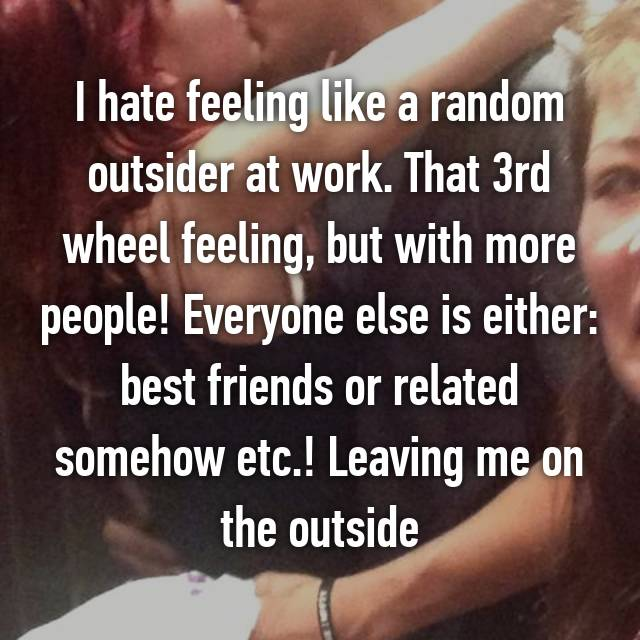 I hate feeling like a random outsider at work. That 3rd wheel feeling, but with more people! Everyone else is either: best friends or related somehow etc.! Leaving me on the outside 💔