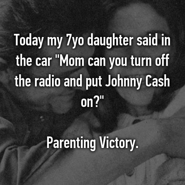 """Today my 7yo daughter said in the car """"Mom can you turn off the radio and put Johnny Cash on?""""  Parenting Victory."""