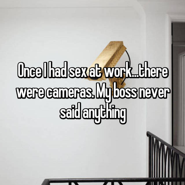 Once I had sex at work...there were cameras. My boss never said anything