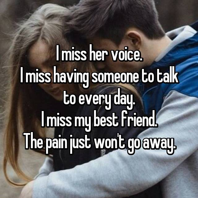 I miss her voice. I miss having someone to talk to every day. I miss my best friend. The pain just won't go away.