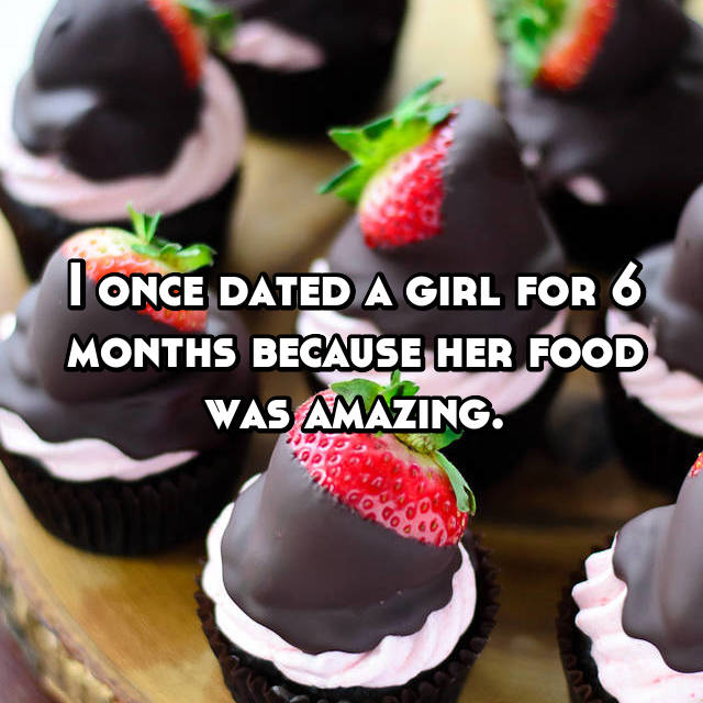 I once dated a girl for 6 months because her food was amazing.