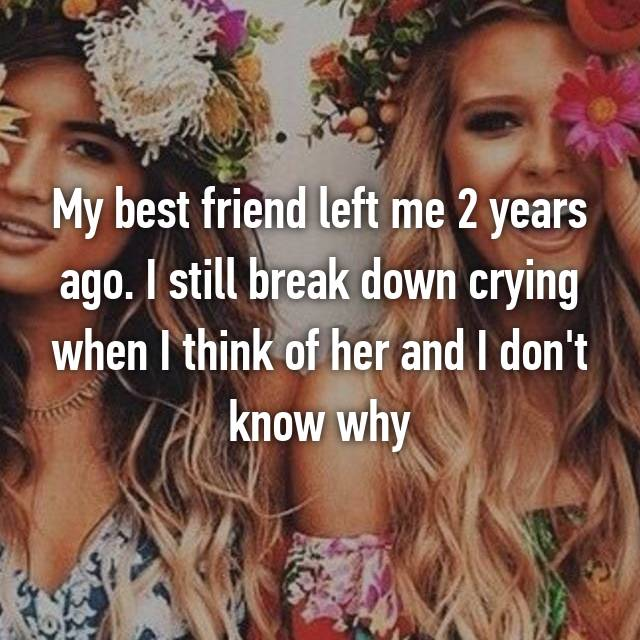 My best friend left me 2 years ago. I still break down crying when I think of her and I don't know why