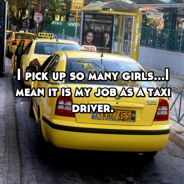 I pick up so many girls...I mean it is my job as a taxi driver.
