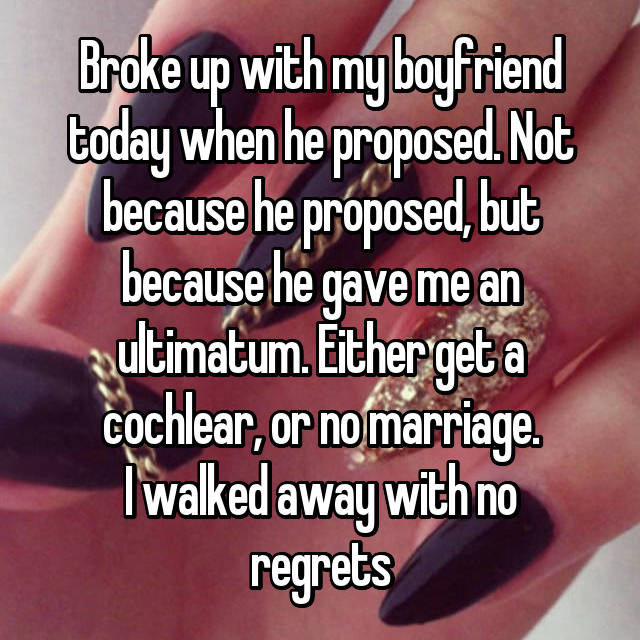 Broke up with my boyfriend today when he proposed. Not because he proposed, but because he gave me an ultimatum. Either get a cochlear, or no marriage. I walked away with no regrets