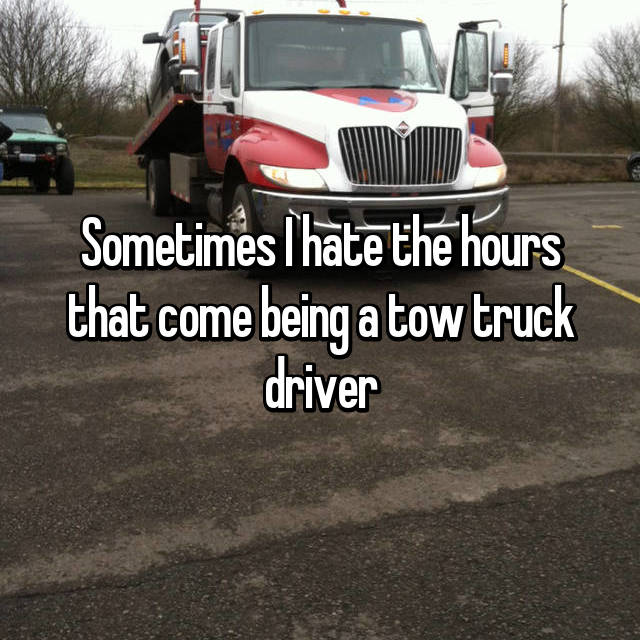 Sometimes I hate the hours that come being a tow truck driver