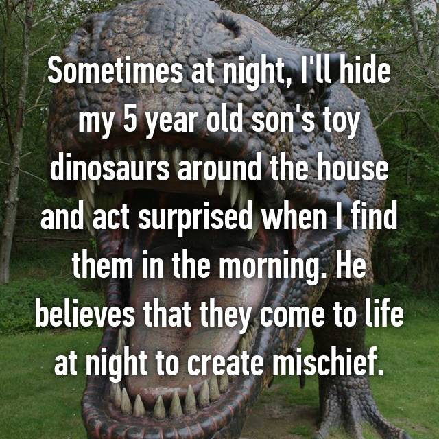 Sometimes at night, I'll hide my 5 year old son's toy dinosaurs around the house and act surprised when I find them in the morning. He believes that they come to life at night to create mischief.