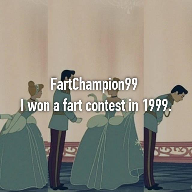 FartChampion99  I won a fart contest in 1999.